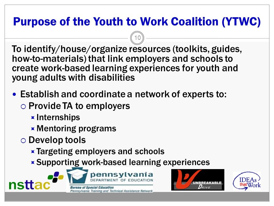 Purpose of the Youth to Work Coalition (YTWC) To identify/house/organize resources (toolkits, guides, how-to-materials) that link employers and schools to create work-based learning experiences for youth and young adults with disabilities Establish and coordinate a network of experts to:  Provide TA to employers  Internships  Mentoring programs  Develop tools  Targeting employers and schools  Supporting work-based learning experiences 10