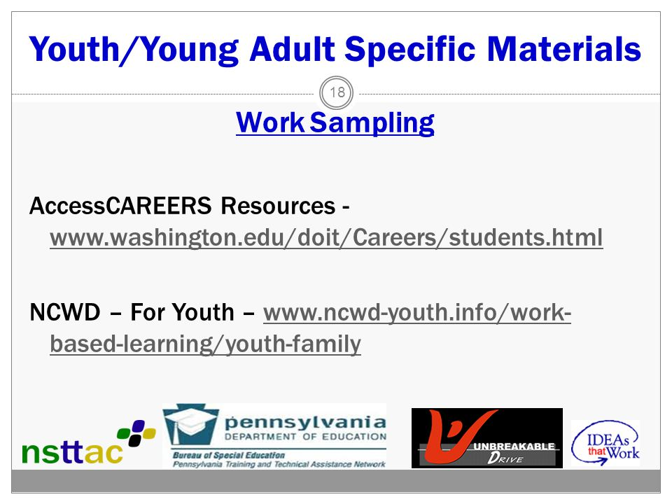 Youth/Young Adult Specific Materials Work Sampling AccessCAREERS Resources - www.washington.edu/doit/Careers/students.html www.washington.edu/doit/Careers/students.html NCWD – For Youth – www.ncwd-youth.info/work- based-learning/youth-familywww.ncwd-youth.info/work- based-learning/youth-family 18