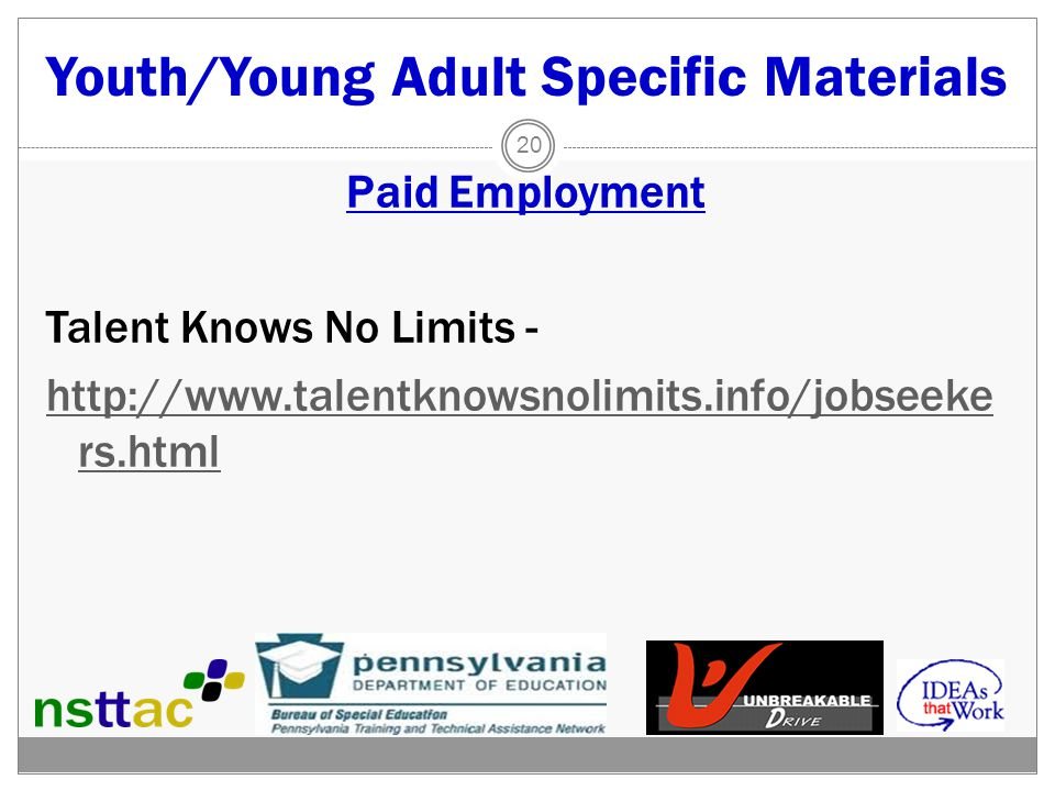 Youth/Young Adult Specific Materials Paid Employment Talent Knows No Limits - http://www.talentknowsnolimits.info/jobseeke rs.html 20