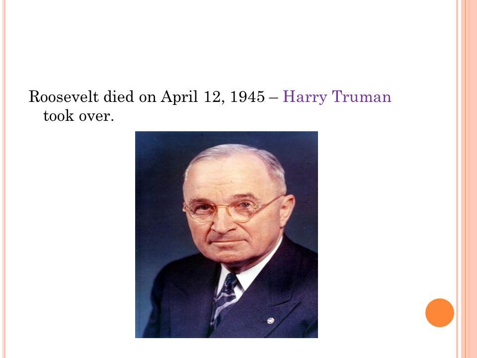 Roosevelt died on April 12, 1945 – Harry Truman took over.