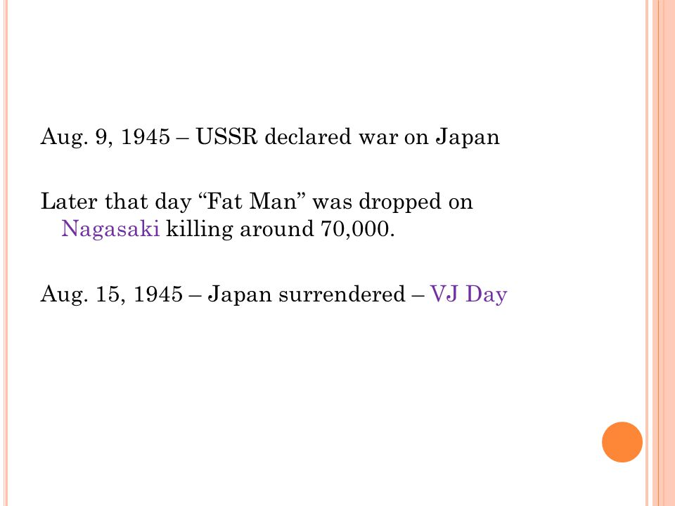 """Aug. 9, 1945 – USSR declared war on Japan Later that day """"Fat Man"""" was dropped on Nagasaki killing around 70,000. Aug. 15, 1945 – Japan surrendered –"""