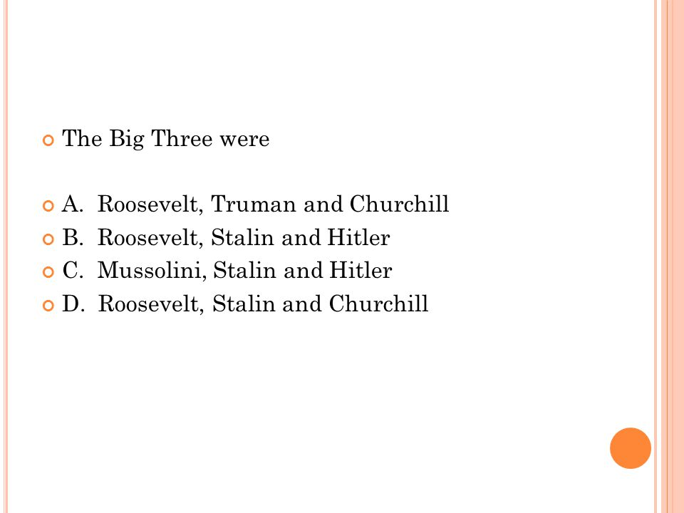 The Big Three were A. Roosevelt, Truman and Churchill B.