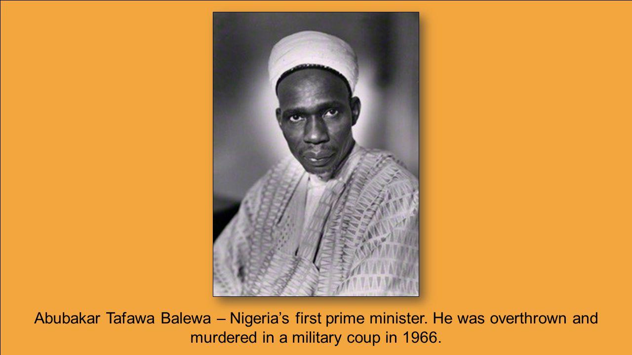 Abubakar Tafawa Balewa – Nigeria's first prime minister.