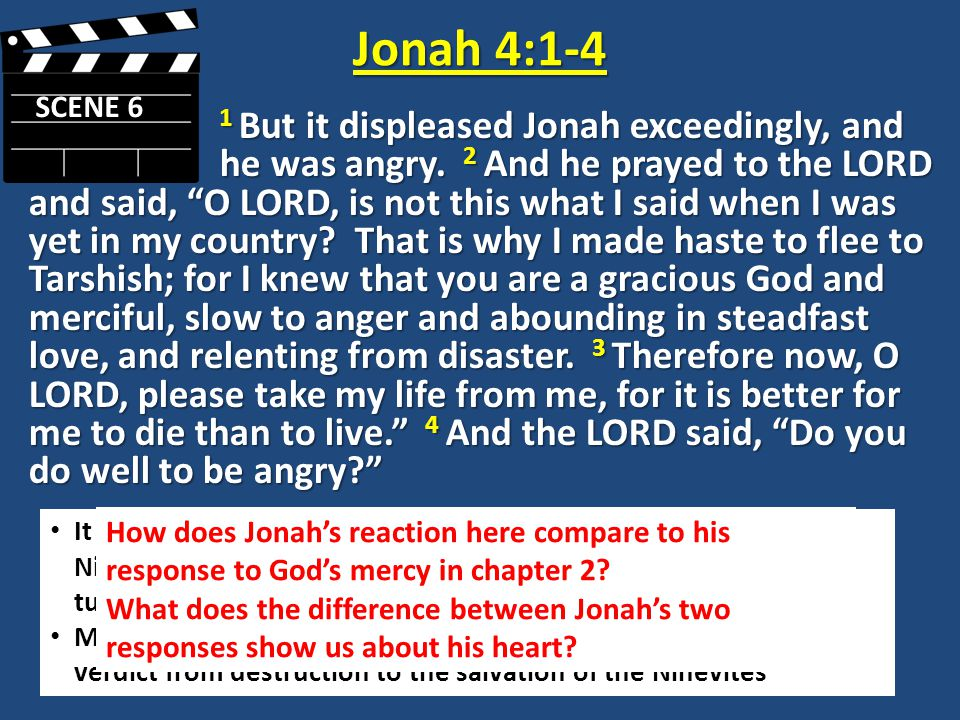 "Jonah 4:1-4 SCENE 6 1 But it displeased Jonah exceedingly, and he was angry. 2 And he prayed to the LORD and said, ""O LORD, is not this what I said wh"