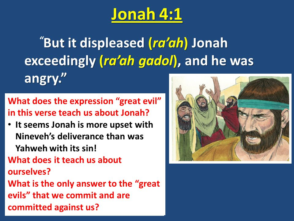 "But it displeased (ra'ah) Jonah exceedingly (ra'ah gadol), and he was angry."" "" But it displeased (ra'ah) Jonah exceedingly (ra'ah gadol), and he was"