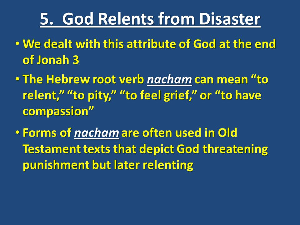 5. God Relents from Disaster We dealt with this attribute of God at the end of Jonah 3 We dealt with this attribute of God at the end of Jonah 3 The H