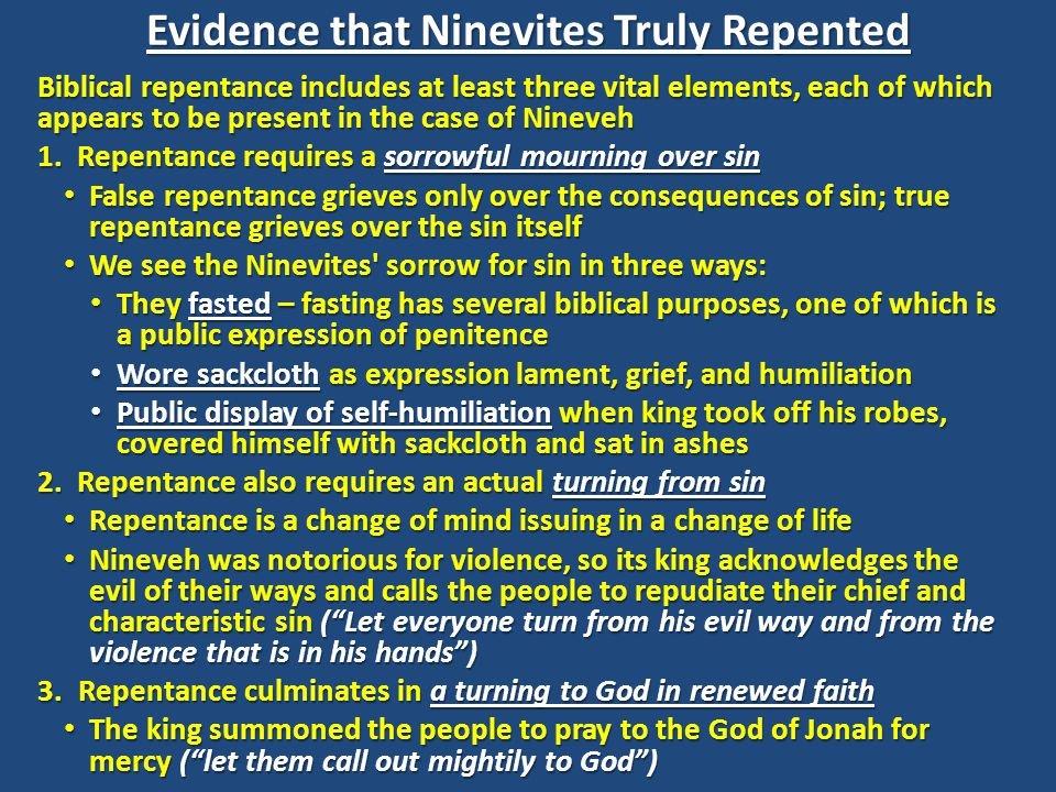 In the light of what's been said so far about Nineveh s repentance, it might seem difficult to deny that they came to believe in Israel s God and showed by their actions that their belief was genuine In the light of what's been said so far about Nineveh s repentance, it might seem difficult to deny that they came to believe in Israel s God and showed by their actions that their belief was genuine While such an understanding is possible, we must be cautious in drawing conclusions about the extent of Nineveh s repentance While such an understanding is possible, we must be cautious in drawing conclusions about the extent of Nineveh s repentance While the vast majority of Biblical scholars view the Ninevites' conversion as true and valid, there are some (including Reformed writers) who are more circumspect While the vast majority of Biblical scholars view the Ninevites' conversion as true and valid, there are some (including Reformed writers) who are more circumspect