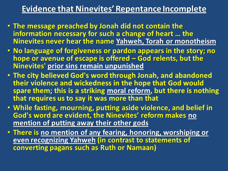 Ninevite Response: Partial Repentance Further, it is clearly stated in 3:10 not that God saw their faith, nor that God saw that they sought Him with their whole heart, but rather, that God saw their works Further, it is clearly stated in 3:10 not that God saw their faith, nor that God saw that they sought Him with their whole heart, but rather, that God saw their works While one cannot deny the importance of proper works as a major step in repentance, this does not indicate a full conversion to Yahweh While one cannot deny the importance of proper works as a major step in repentance, this does not indicate a full conversion to Yahweh Their repentance is similar to that of Ahab in 1 Kings 21:27 ( he tore his clothes and put sackcloth on his flesh and fasted and lay in sackcloth and went about dejectedly ) … his actions were sufficient to gain only a postponement of judgment Their repentance is similar to that of Ahab in 1 Kings 21:27 ( he tore his clothes and put sackcloth on his flesh and fasted and lay in sackcloth and went about dejectedly ) … his actions were sufficient to gain only a postponement of judgment Jonah came to Nineveh in the decades before the fall of Israel; however, the Nineveh that repented under Jonah was very soon involved once again in the exercise of imperialistic violence, and that against Jonah's very nation.