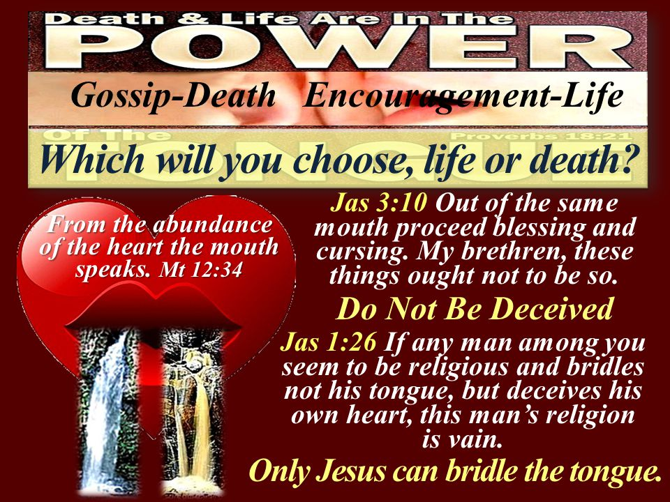 Only Jesus can bridle the tongue. Jas 3:10 Out of the same mouth proceed blessing and cursing.