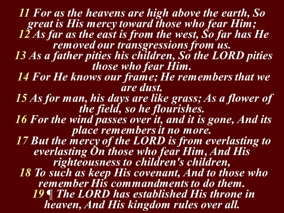 11 For as the heavens are high above the earth, So great is His mercy toward those who fear Him; 12 As far as the east is from the west, So far has He removed our transgressions from us.