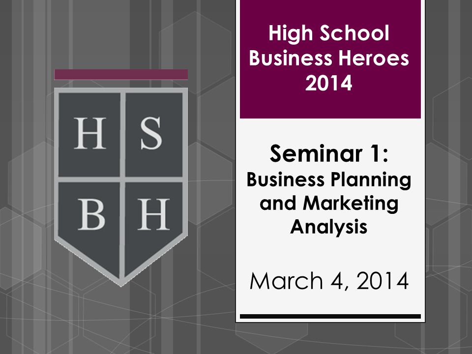 High School Business Heroes 2014 Seminar 1: Business Planning and Marketing Analysis March 4, 2014