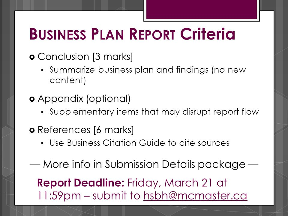  Conclusion [3 marks]  Summarize business plan and findings (no new content)  Appendix (optional)  Supplementary items that may disrupt report flo