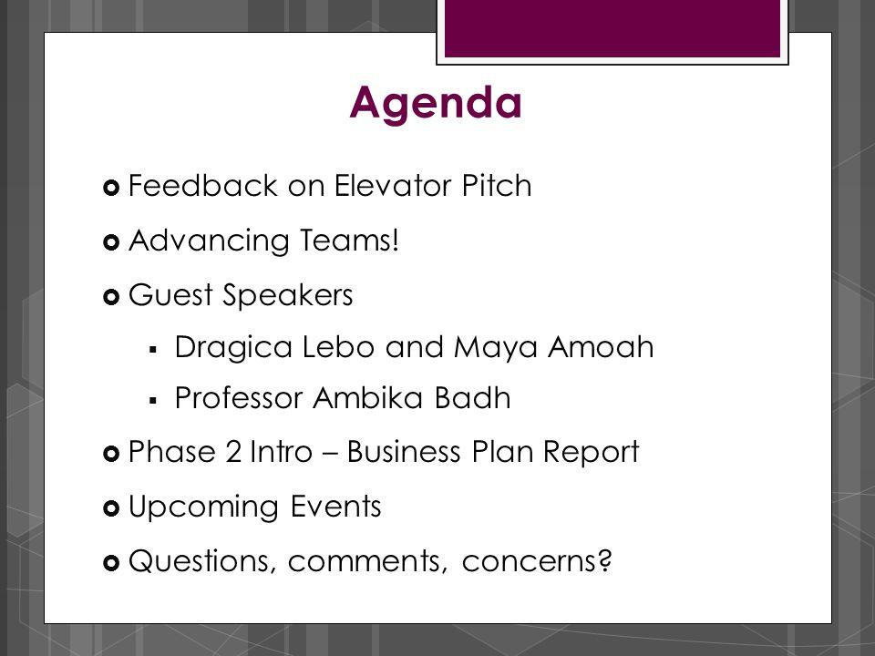 Agenda  Feedback on Elevator Pitch  Advancing Teams!  Guest Speakers  Dragica Lebo and Maya Amoah  Professor Ambika Badh  Phase 2 Intro – Busine