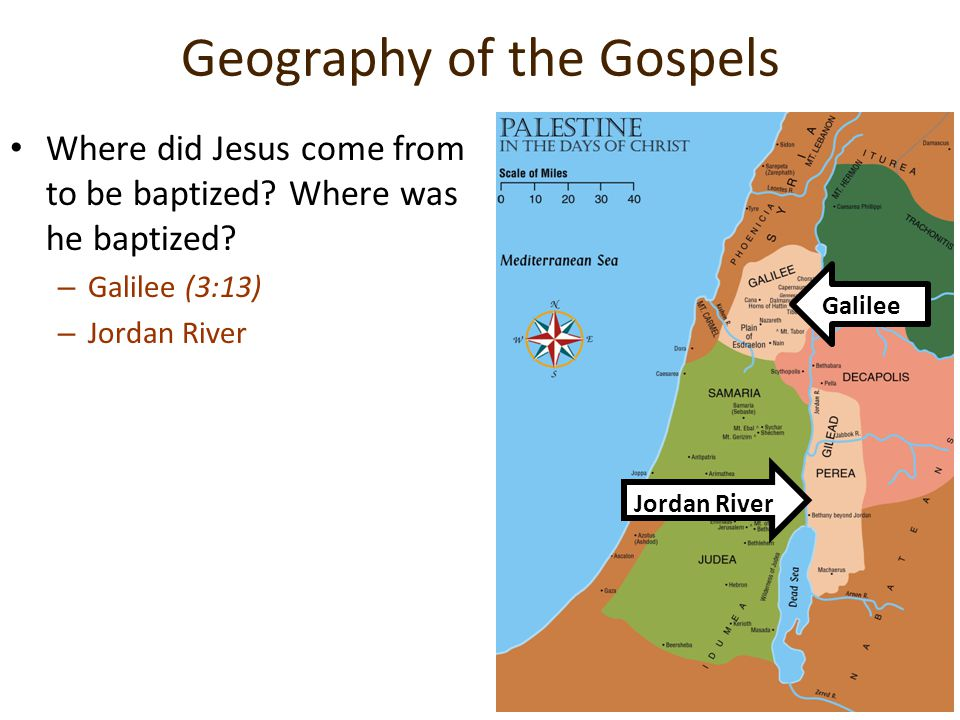 Geography of the Gospels Where did Jesus come from to be baptized? Where was he baptized? –G–Galilee (3:13) –J–Jordan River Galilee Jordan River