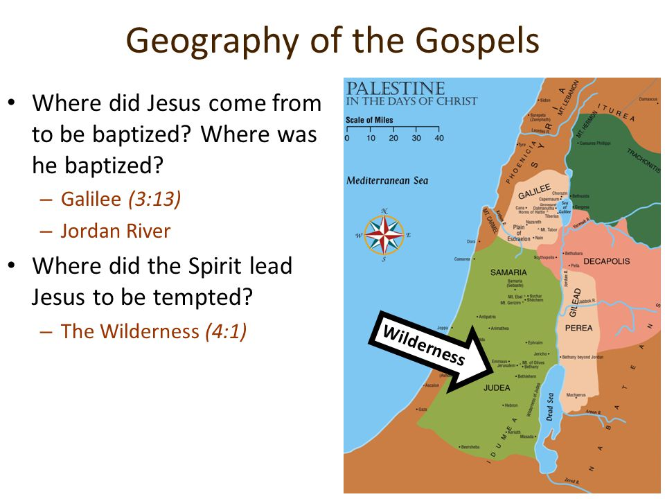 Geography of the Gospels Where did Jesus come from to be baptized? Where was he baptized? –G–Galilee (3:13) –J–Jordan River Where did the Spirit lead