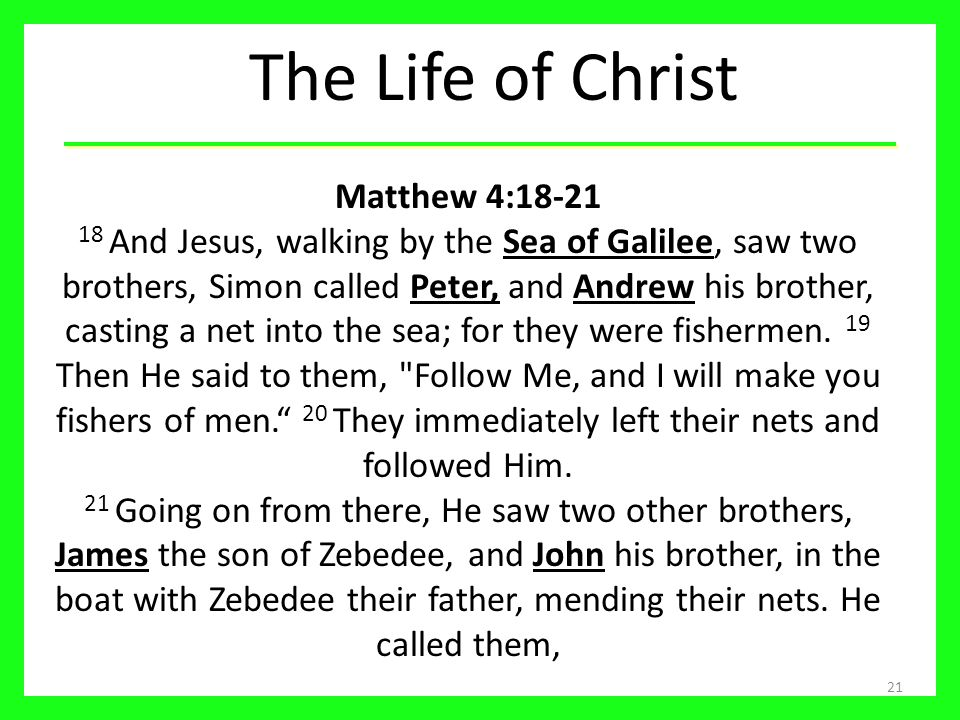 The Life of Christ 21 Matthew 4:18-21 18 And Jesus, walking by the Sea of Galilee, saw two brothers, Simon called Peter, and Andrew his brother, casti