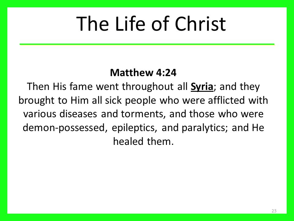 The Life of Christ 23 Matthew 4:24 Then His fame went throughout all Syria; and they brought to Him all sick people who were afflicted with various di