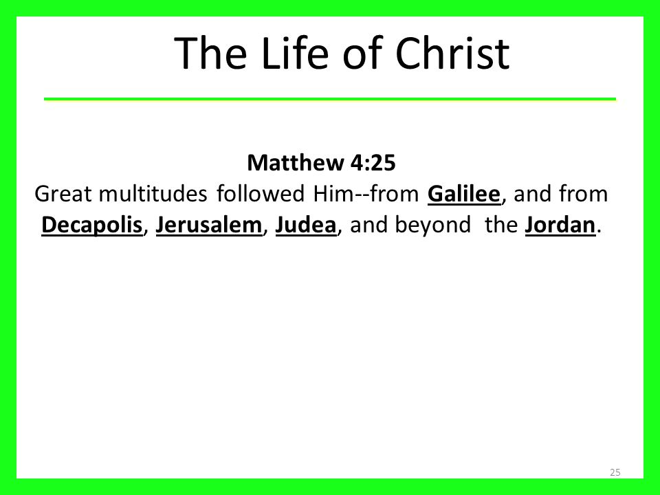The Life of Christ 25 Matthew 4:25 Great multitudes followed Him--from Galilee, and from Decapolis, Jerusalem, Judea, and beyond the Jordan.