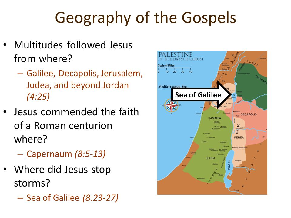 Geography of the Gospels Multitudes followed Jesus from where? –G–Galilee, Decapolis, Jerusalem, Judea, and beyond Jordan (4:25) Jesus commended the f