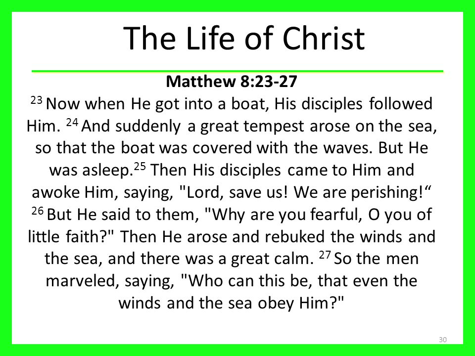 The Life of Christ 30 Matthew 8:23-27 23 Now when He got into a boat, His disciples followed Him.