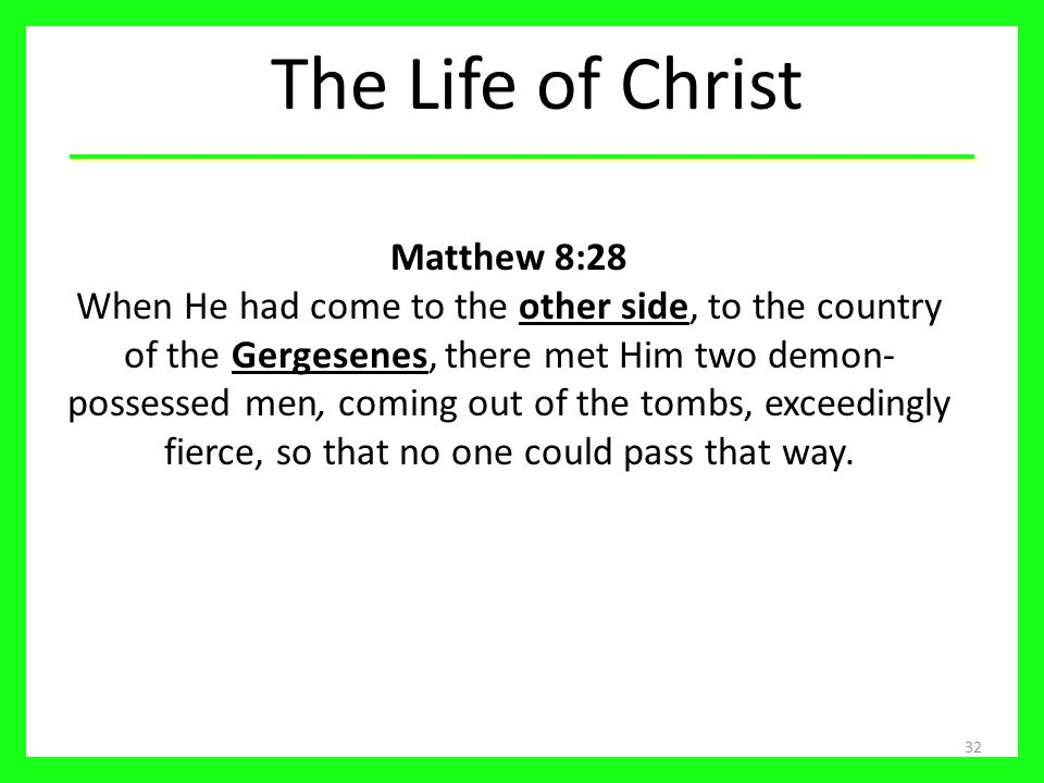 The Life of Christ 32 Matthew 8:28 When He had come to the other side, to the country of the Gergesenes, there met Him two demon- possessed men, coming out of the tombs, exceedingly fierce, so that no one could pass that way.