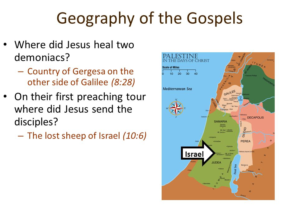 Geography of the Gospels Where did Jesus heal two demoniacs? –C–Country of Gergesa on the other side of Galilee (8:28) On their first preaching tour w