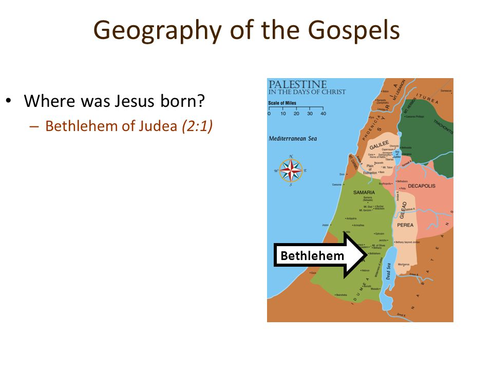 Geography of the Gospels Where was Jesus born? –B–Bethlehem of Judea (2:1) Bethlehem