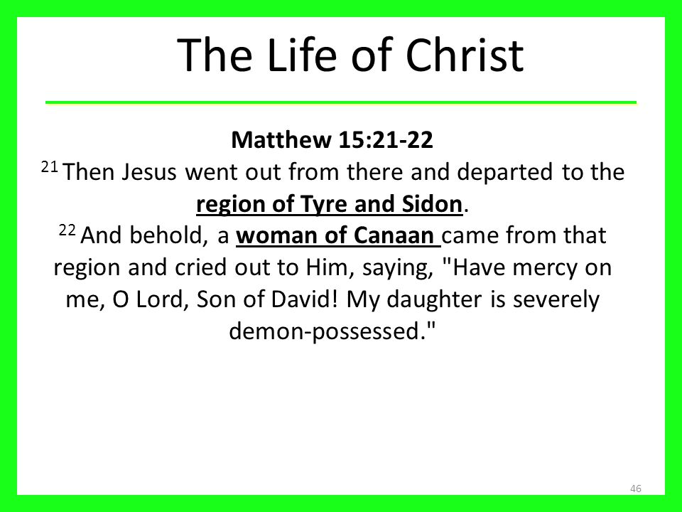 The Life of Christ 46 Matthew 15:21-22 21 Then Jesus went out from there and departed to the region of Tyre and Sidon. 22 And behold, a woman of Canaa