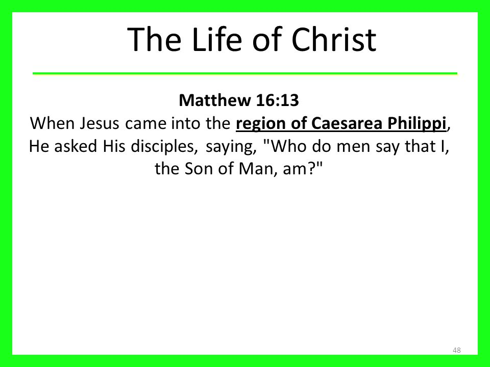 The Life of Christ 48 Matthew 16:13 When Jesus came into the region of Caesarea Philippi, He asked His disciples, saying,
