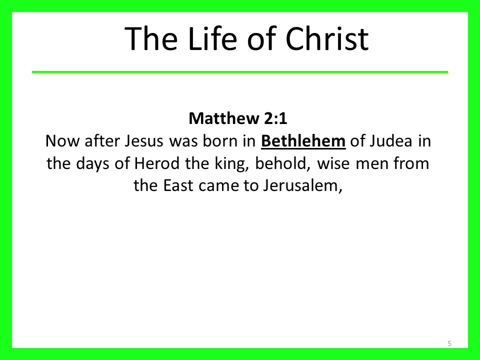 The Life of Christ 5 Matthew 2:1 Now after Jesus was born in Bethlehem of Judea in the days of Herod the king, behold, wise men from the East came to Jerusalem,