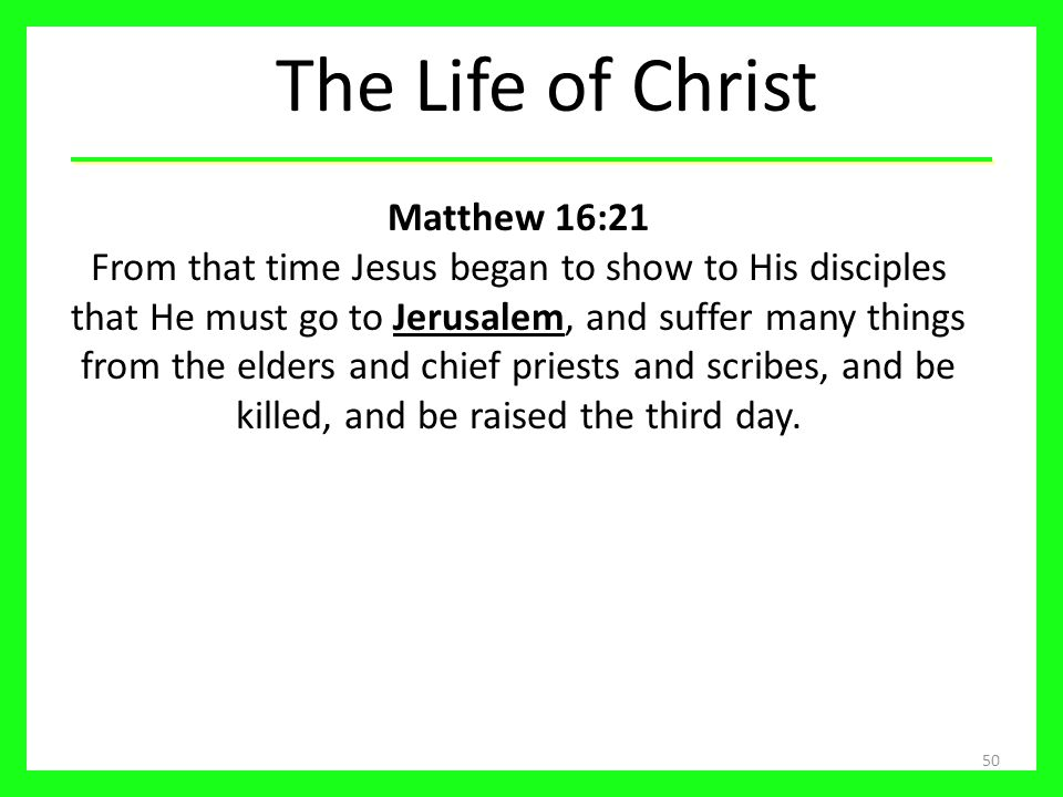 The Life of Christ 50 Matthew 16:21 From that time Jesus began to show to His disciples that He must go to Jerusalem, and suffer many things from the elders and chief priests and scribes, and be killed, and be raised the third day.