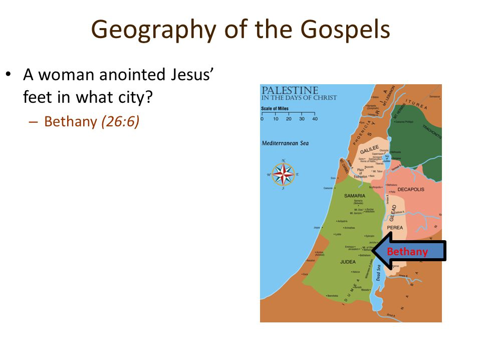 Geography of the Gospels A woman anointed Jesus' feet in what city? –B–Bethany (26:6) Bethany