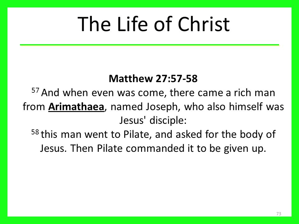 The Life of Christ 73 Matthew 27:57-58 57 And when even was come, there came a rich man from Arimathaea, named Joseph, who also himself was Jesus' dis