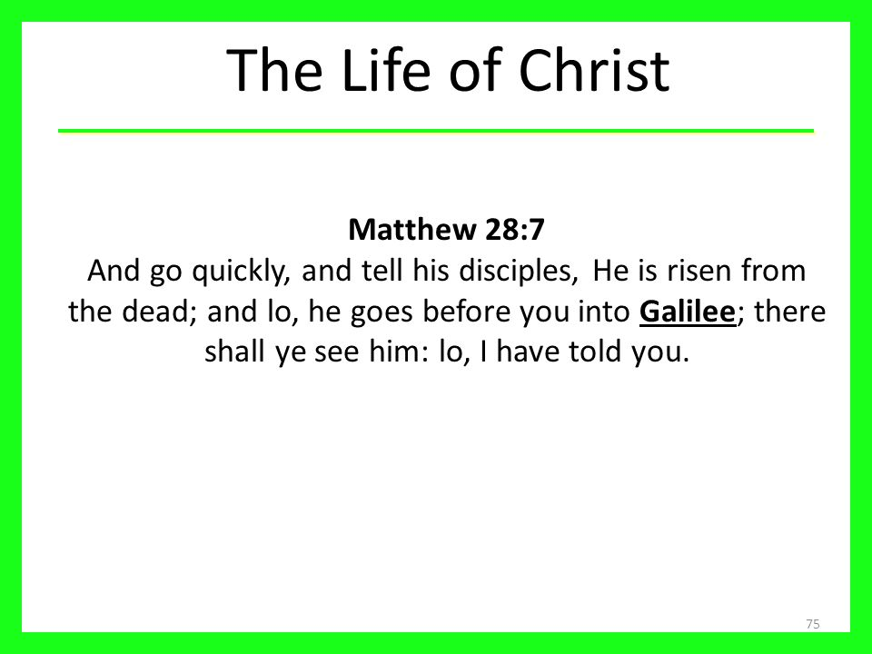 The Life of Christ 75 Matthew 28:7 And go quickly, and tell his disciples, He is risen from the dead; and lo, he goes before you into Galilee; there s