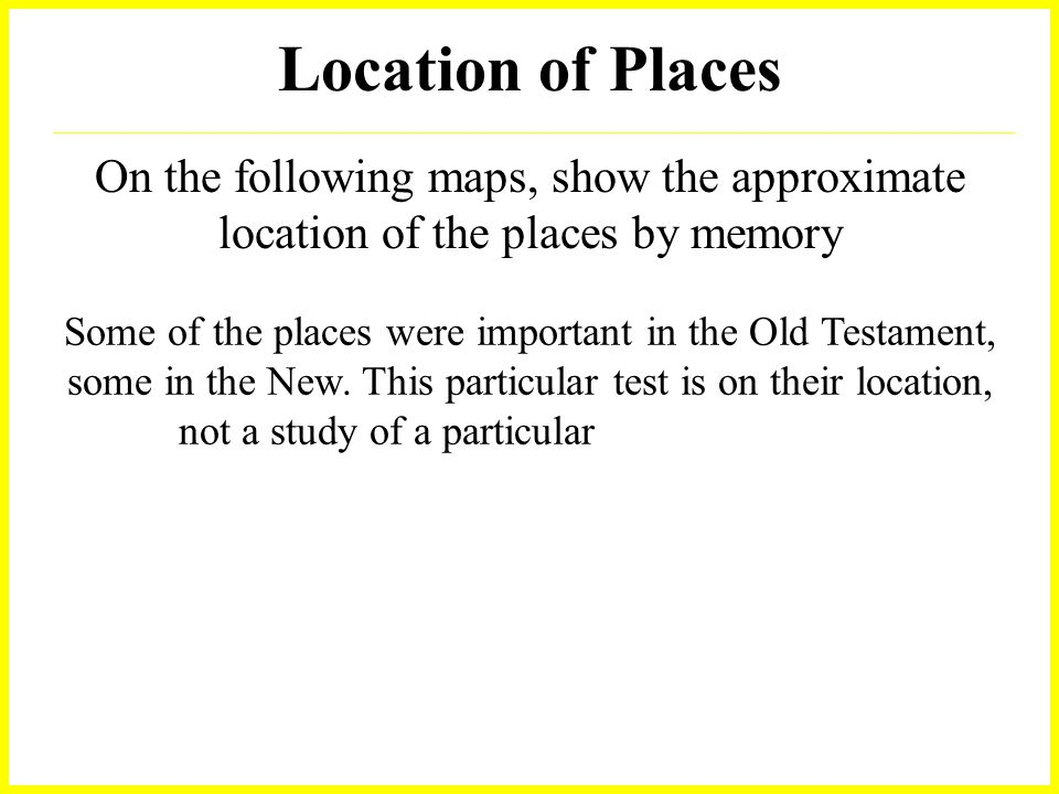 Location of Places On the following maps, show the approximate location of the places by memory Some of the places were important in the Old Testament