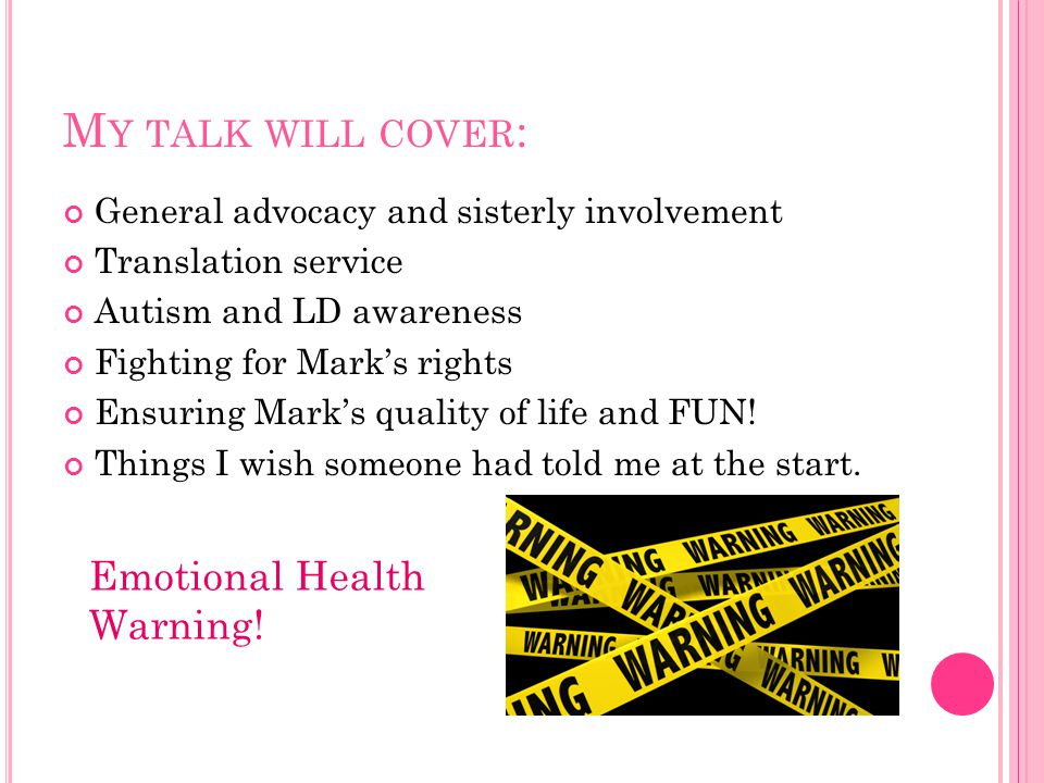M Y TALK WILL COVER : General advocacy and sisterly involvement Translation service Autism and LD awareness Fighting for Mark's rights Ensuring Mark's