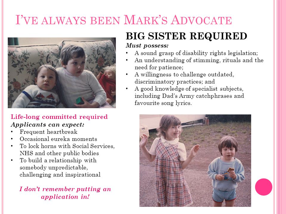 I' VE ALWAYS BEEN M ARK ' S A DVOCATE BIG SISTER REQUIRED Must possess: A sound grasp of disability rights legislation; An understanding of stimming,