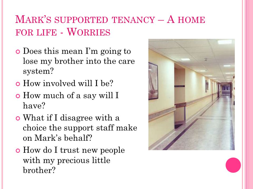 M ARK ' S SUPPORTED TENANCY – A HOME FOR LIFE - W ORRIES Does this mean I'm going to lose my brother into the care system? How involved will I be? How