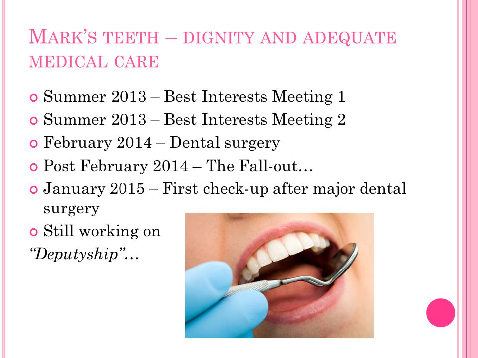 M ARK ' S TEETH – DIGNITY AND ADEQUATE MEDICAL CARE Summer 2013 – Best Interests Meeting 1 Summer 2013 – Best Interests Meeting 2 February 2014 – Dent