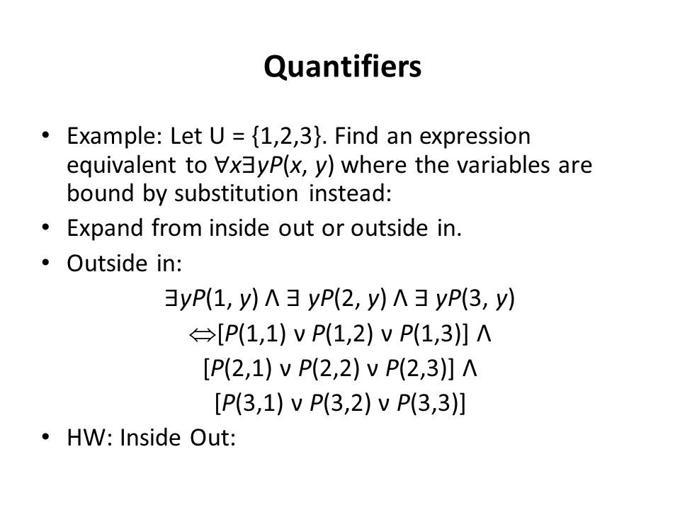 Quantifiers Example: Let U = {1,2,3}. Find an expression equivalent to ∀ x ∃ yP(x, y) where the variables are bound by substitution instead: Expand fr