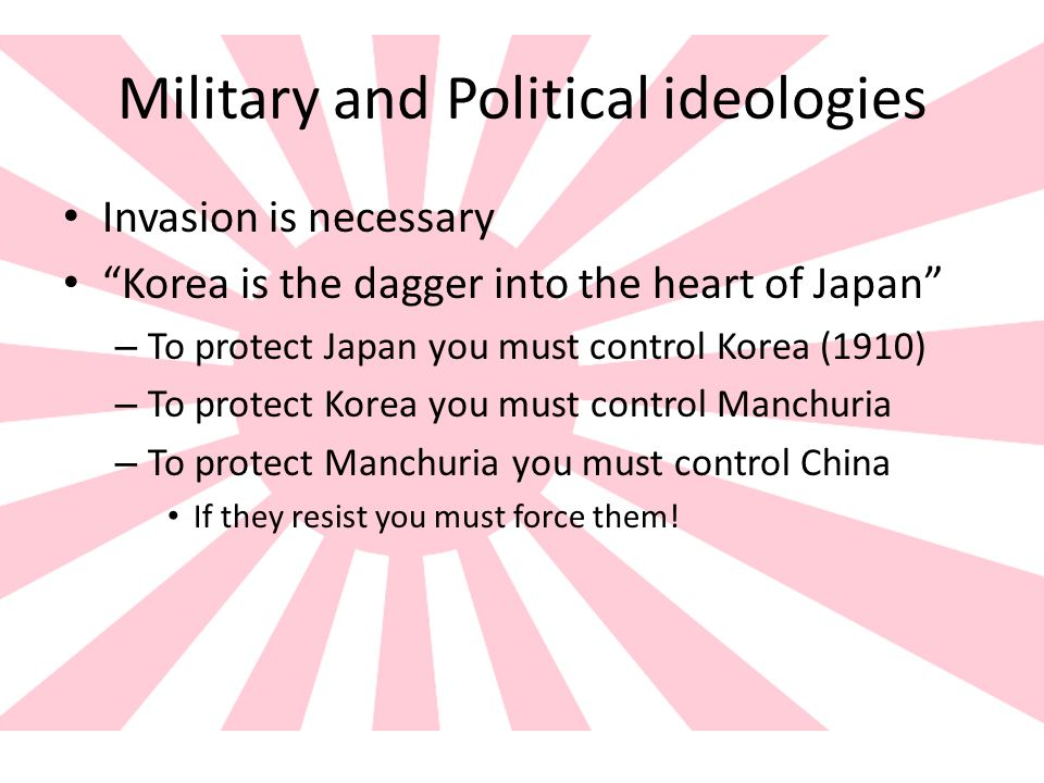 Military and Political ideologies Invasion is necessary Korea is the dagger into the heart of Japan – To protect Japan you must control Korea (1910) – To protect Korea you must control Manchuria – To protect Manchuria you must control China If they resist you must force them!