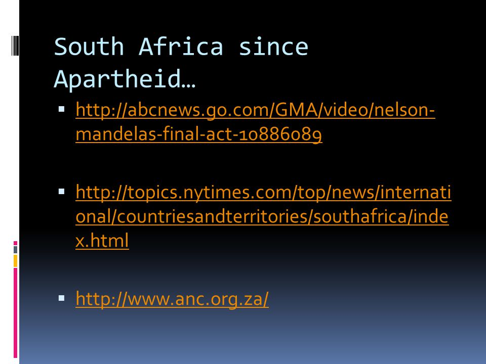 South Africa since Apartheid…  http://abcnews.go.com/GMA/video/nelson- mandelas-final-act-10886089 http://abcnews.go.com/GMA/video/nelson- mandelas-final-act-10886089  http://topics.nytimes.com/top/news/internati onal/countriesandterritories/southafrica/inde x.html http://topics.nytimes.com/top/news/internati onal/countriesandterritories/southafrica/inde x.html  http://www.anc.org.za/ http://www.anc.org.za/