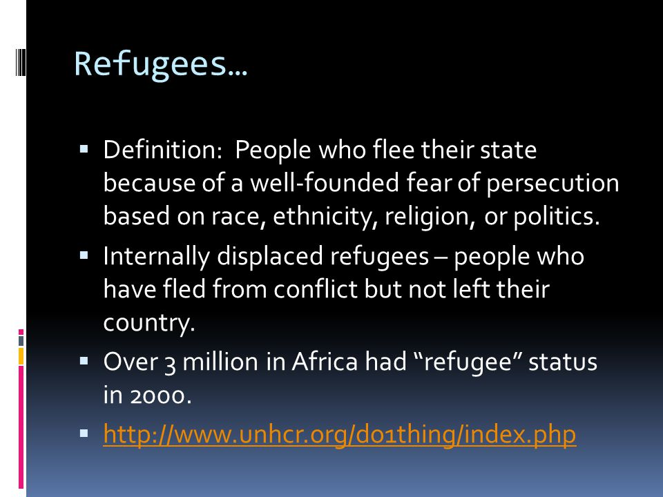 Refugees…  Definition: People who flee their state because of a well-founded fear of persecution based on race, ethnicity, religion, or politics.