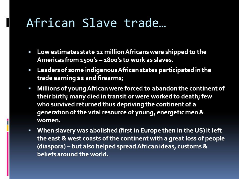 African Slave trade…  Low estimates state 12 million Africans were shipped to the Americas from 1500's – 1800's to work as slaves.