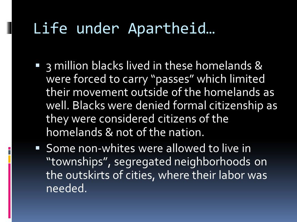 Life under Apartheid…  3 million blacks lived in these homelands & were forced to carry passes which limited their movement outside of the homelands as well.