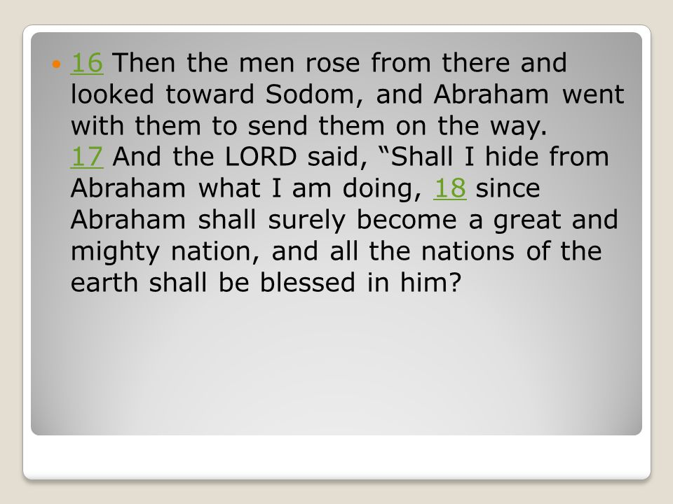 16 Then the men rose from there and looked toward Sodom, and Abraham went with them to send them on the way.
