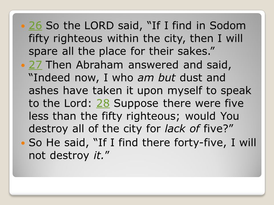 26 So the LORD said, If I find in Sodom fifty righteous within the city, then I will spare all the place for their sakes. 26 27 Then Abraham answered and said, Indeed now, I who am but dust and ashes have taken it upon myself to speak to the Lord: 28 Suppose there were five less than the fifty righteous; would You destroy all of the city for lack of five 2728 So He said, If I find there forty-five, I will not destroy it.