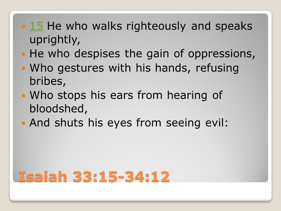 Isaiah 33:15-34:12 15 ​​ He who walks righteously and speaks uprightly, 15 ​​ He who despises the gain of oppressions, ​​ Who gestures with his hands, refusing bribes, ​​ Who stops his ears from hearing of bloodshed, ​​ And shuts his eyes from seeing evil: