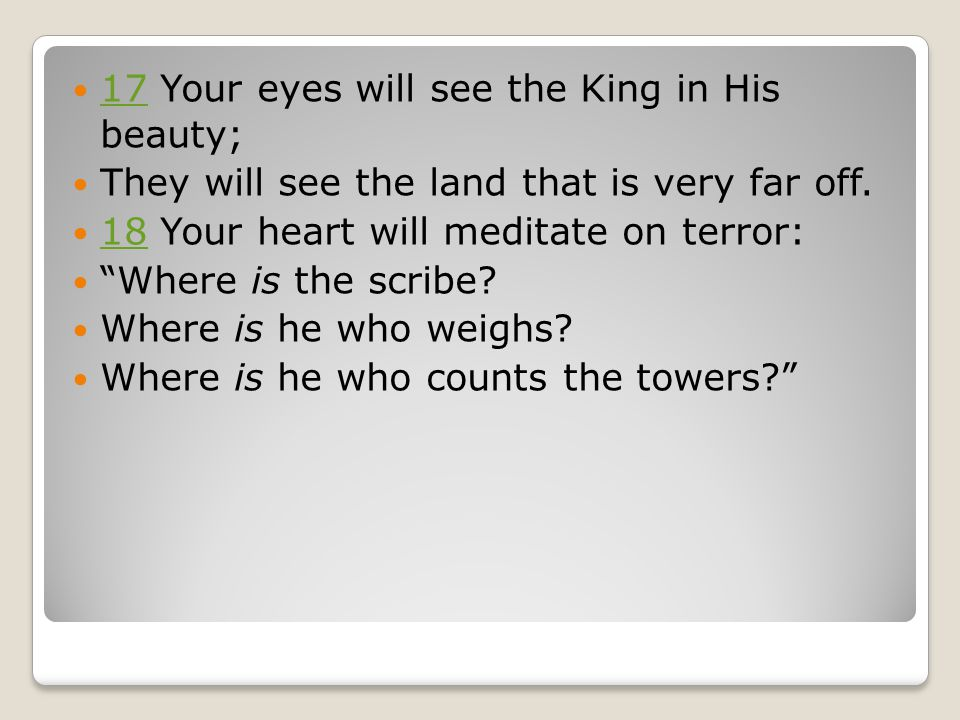"17 ​​ Your eyes will see the King in His beauty; 17 ​​ They will see the land that is very far off. 18 ​​ Your heart will meditate on terror: 18 ​​ ""W"