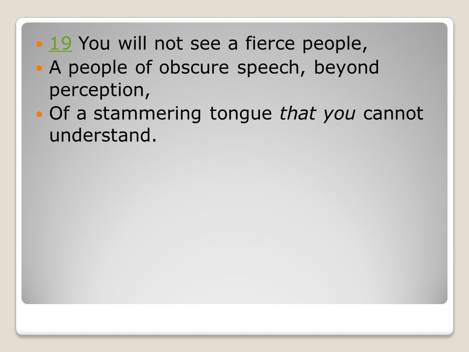 19 ​​ You will not see a fierce people, 19 ​​ A people of obscure speech, beyond perception, ​​ Of a stammering tongue that you cannot understand.